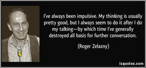 quote-i-ve-always-been-impulsive-my-thinking-is-usually-pretty-good-but-i-always-seem-to-do-it-after-i-roger-zelazny-280435
