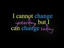 I cannot change yesterday but i can change TODAY