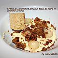 Crème de camembert, brioche, billes de poire et crumble de noix