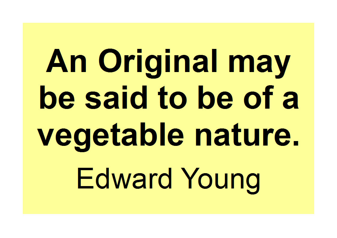 'An Original may be said to be of a vegetable nature'. Edward Young