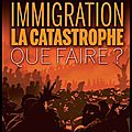 immigration la catastrophe que faire