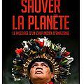 ~ sauver la planète : le message d'un chef indien d'amazonie - almir narayamoga surui & corine sombrun