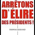 Arrêtons d'élire des présidents ! - thomas legrand - editions stock