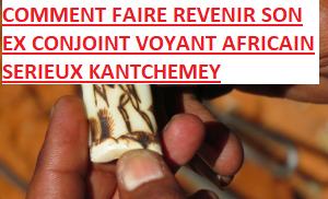 COMMENT FAIRE REVENIR SON EX CONJOINT VOYANT AFRICAIN SERIEUX KANTCHEMEY